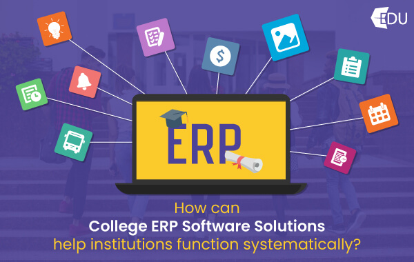 How Can College ERP Software Solutions Help Institutions Function Systematically