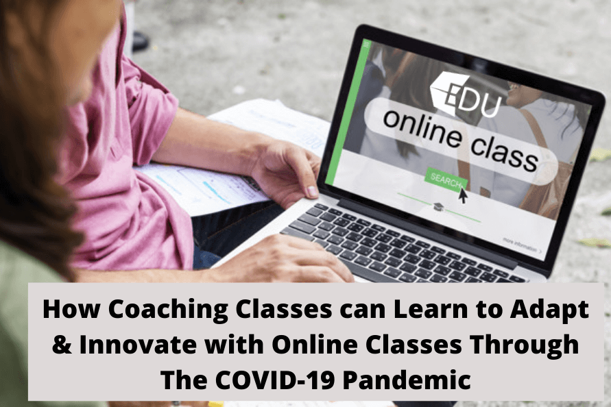 How Coaching Classes can learn to adapt and innovate with online classes Through COVID-19 Pandemic