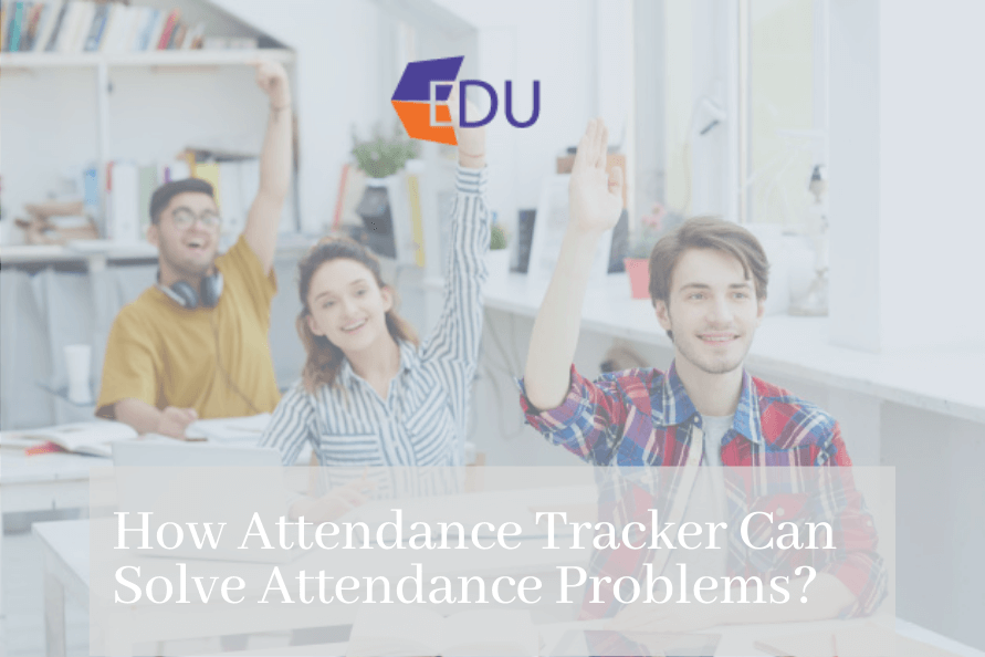 How Attendance Tracker Can Solve Attendance Problem
