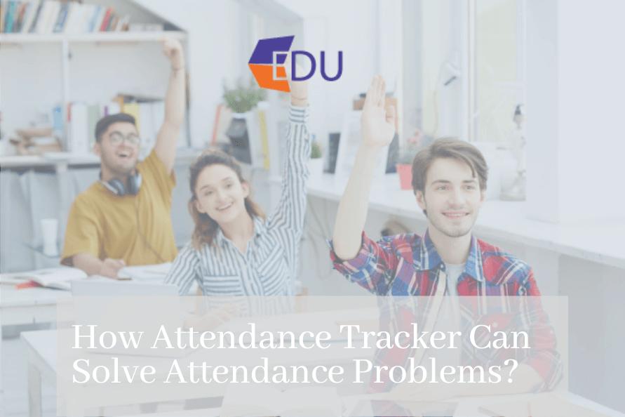 How Attendance Tracker Can Solve Attendance Problem
