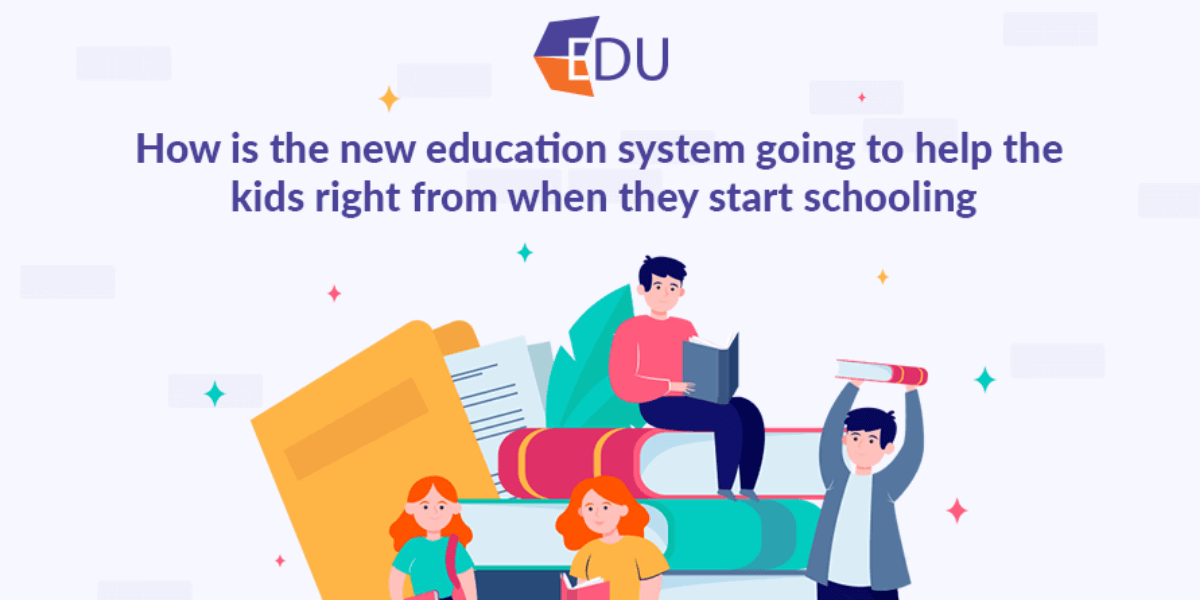 HOW IS THE NEW EDUCATION SYSTEM GOING TO HELP THE KIDS RIGHT FROM WHEN THEY START SCHOOLING_